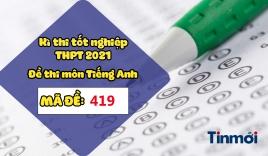 Đáp án đề thi môn Tiếng Anh THPT Quốc gia 2021 mã đề 419