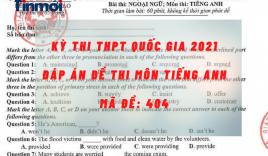 Đáp án đề thi môn Tiếng Anh mã đề 404 kỳ thi THPT quốc gia 2021 chuẩn nhất