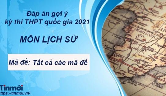 Đáp án đề thi môn Lịch Sử thi THPT Quốc Gia 2021 tất cả các mã đề chính xác nhất