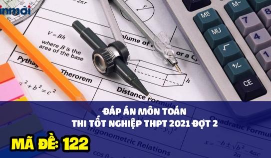 Đáp án môn Toán mã đề 122 kì thi THPT Quốc gia 2021 đợt 2