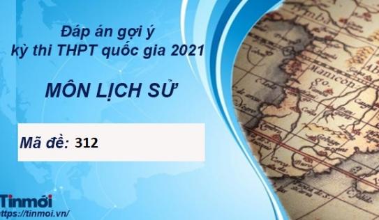 Đáp án môn Lịch Sử mã đề 312 kỳ thi THPT Quốc Gia 2021