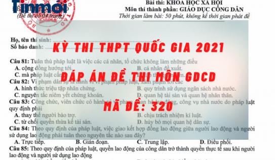 Đáp án đề thi môn GDCD mã đề 320 kỳ thi THPT quốc gia 2021 nhanh, chính xác